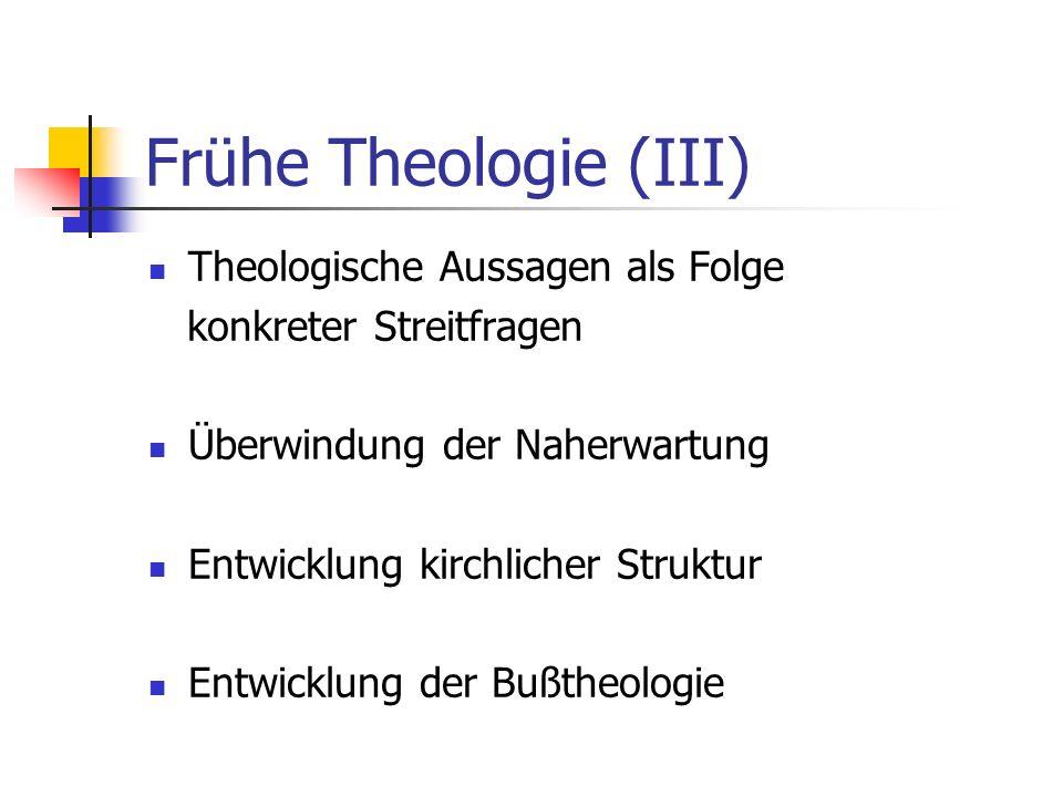 Frühe Theologie (III) Theologische Aussagen als Folge konkreter Streitfragen Überwindung der Naherwartung Entwicklung kirchlicher Struktur Entwicklung