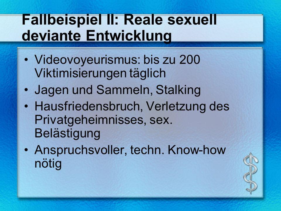Fallbeispiel II: Reale sexuell deviante Entwicklung Videovoyeurismus: bis zu 200 Viktimisierungen täglich Jagen und Sammeln, Stalking Hausfriedensbruch, Verletzung des Privatgeheimnisses, sex.