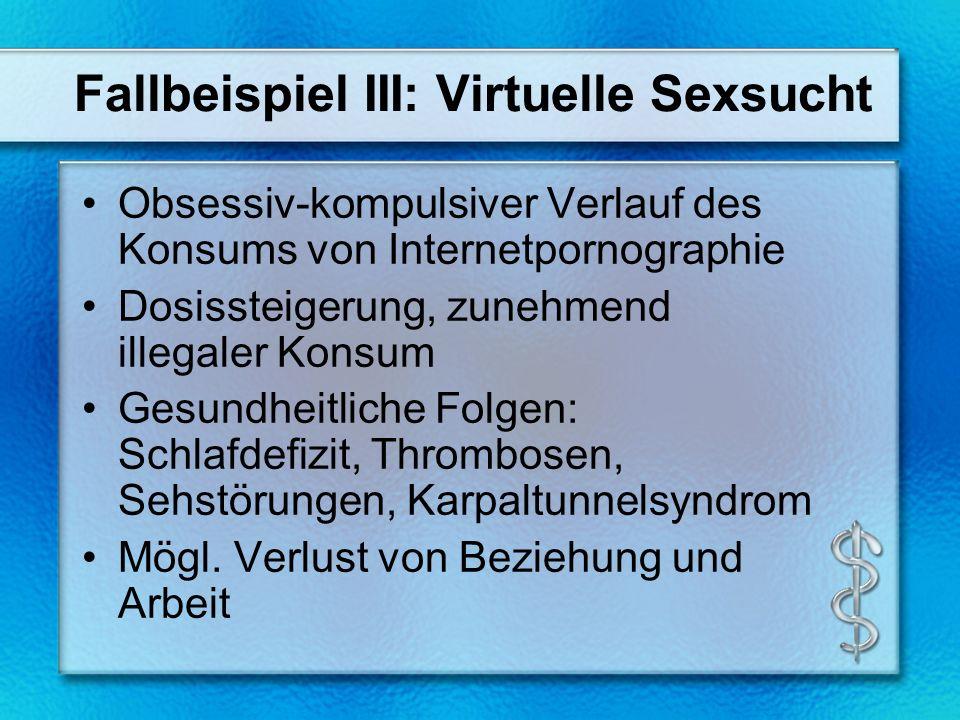 Fallbeispiel III: Virtuelle Sexsucht Obsessiv-kompulsiver Verlauf des Konsums von Internetpornographie Dosissteigerung, zunehmend illegaler Konsum Gesundheitliche Folgen: Schlafdefizit, Thrombosen, Sehstörungen, Karpaltunnelsyndrom Mögl.