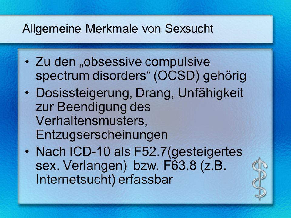 Allgemeine Merkmale von Sexsucht Zu den obsessive compulsive spectrum disorders (OCSD) gehörig Dosissteigerung, Drang, Unfähigkeit zur Beendigung des Verhaltensmusters, Entzugserscheinungen Nach ICD-10 als F52.7(gesteigertes sex.