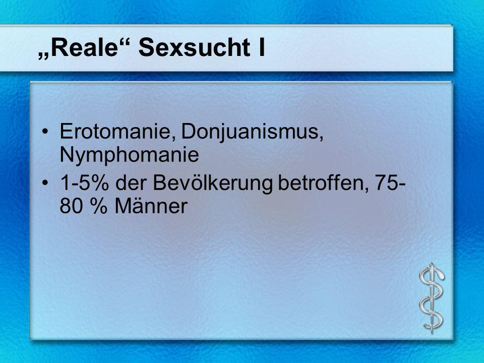 Reale Sexsucht I Erotomanie, Donjuanismus, Nymphomanie 1-5% der Bevölkerung betroffen, 75- 80 % Männer