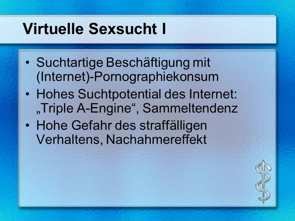 Virtuelle Sexsucht I Suchtartige Beschäftigung mit (Internet)-Pornographiekonsum Hohes Suchtpotential des Internet: Triple A-Engine, Sammeltendenz Hohe Gefahr des straffälligen Verhaltens, Nachahmereffekt