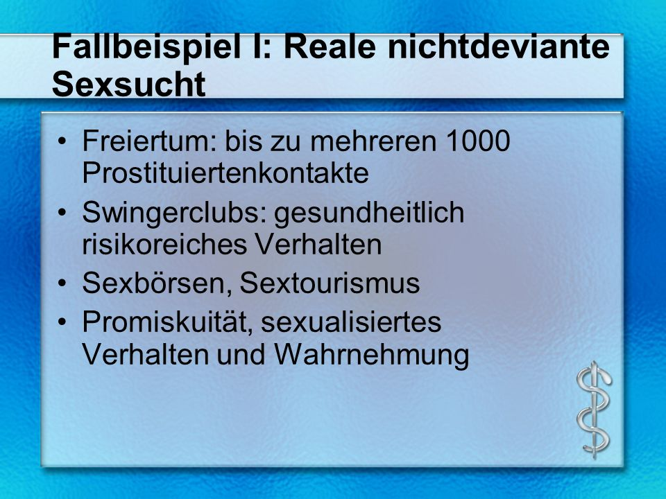 Fallbeispiel I: Reale nichtdeviante Sexsucht Freiertum: bis zu mehreren 1000 Prostituiertenkontakte Swingerclubs: gesundheitlich risikoreiches Verhalten Sexbörsen, Sextourismus Promiskuität, sexualisiertes Verhalten und Wahrnehmung
