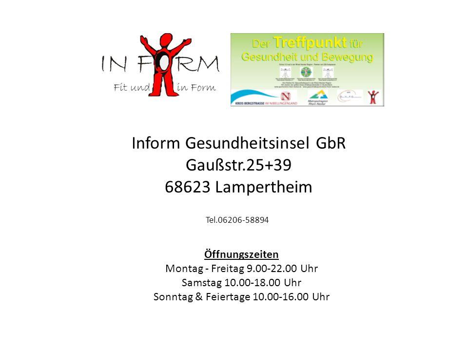Inform Gesundheitsinsel GbR Gaußstr.25+39 68623 Lampertheim Öffnungszeiten Montag - Freitag 9.00-22.00 Uhr Samstag 10.00-18.00 Uhr Sonntag & Feiertage 10.00-16.00 Uhr Tel.06206-58894