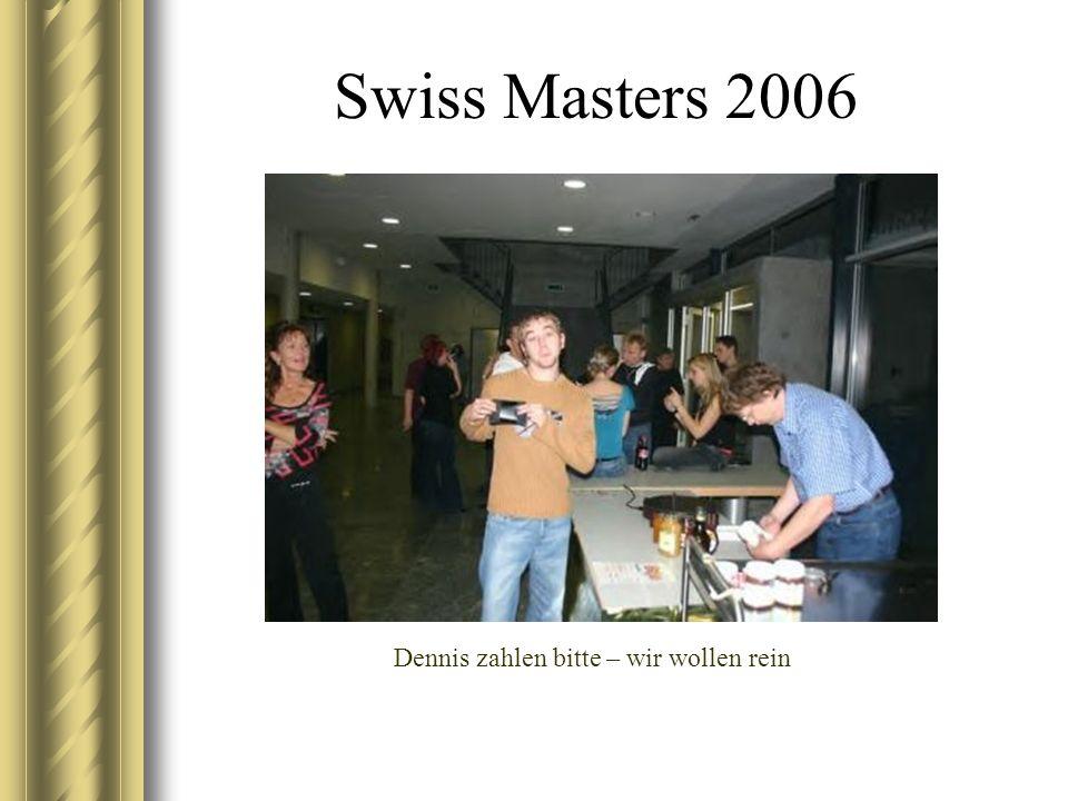 Swiss Masters 2006 Dennis zahlen bitte – wir wollen rein