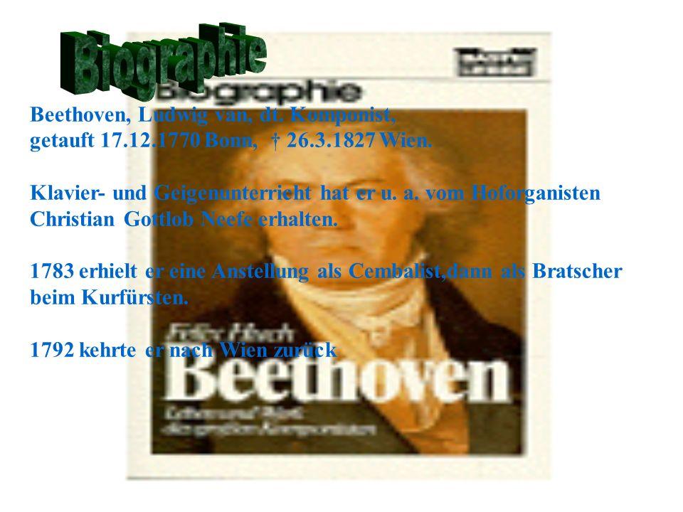 Beethoven, Ludwig van, dt. Komponist, getauft 17.12.1770 Bonn, 26.3.1827 Wien. Klavier- und Geigenunterricht hat er u. a. vom Hoforganisten Christian