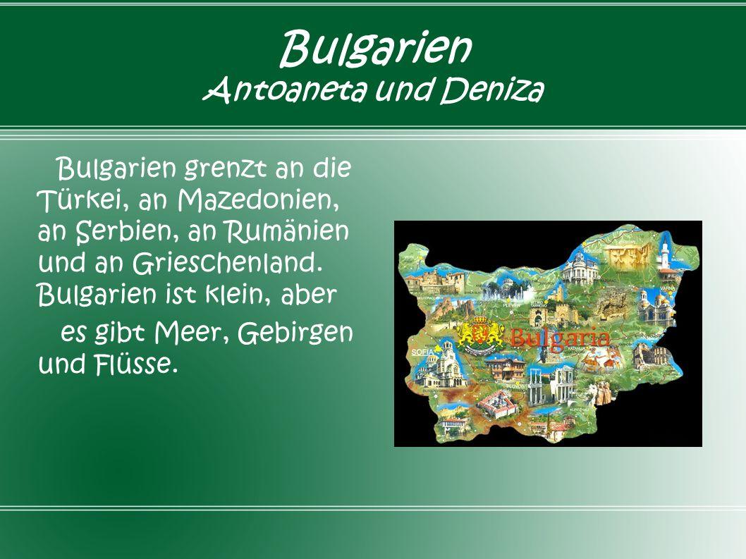 Bulgarien Antoaneta und Deniza Bulgarien grenzt an die Türkei, an Mazedonien, an Serbien, an Rumänien und an Grieschenland. Bulgarien ist klein, aber