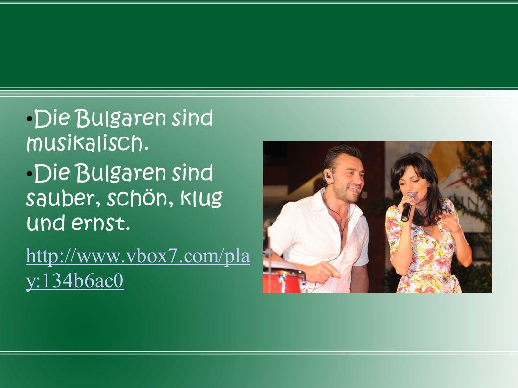 Die Bulgaren sind musikalisch. Die Bulgaren sind sauber, schön, klug und ernst. http://www.vbox7.com/pla y:134b6ac0