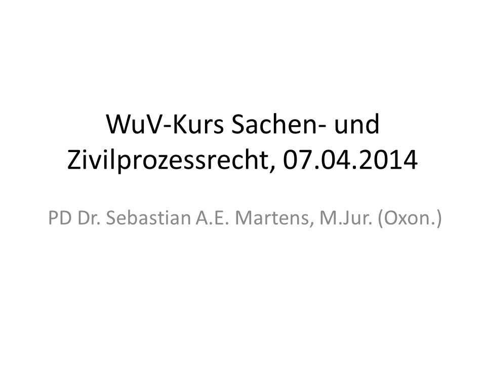 WuV-Kurs Sachen- und Zivilprozessrecht, 07.04.2014 PD Dr. Sebastian A.E. Martens, M.Jur. (Oxon.)