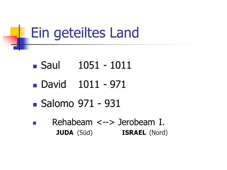 Ein geteiltes Land Saul1051 - 1011 David1011 - 971 Salomo971 - 931 Rehabeam Jerobeam I. JUDA (Süd) ISRAEL (Nord)