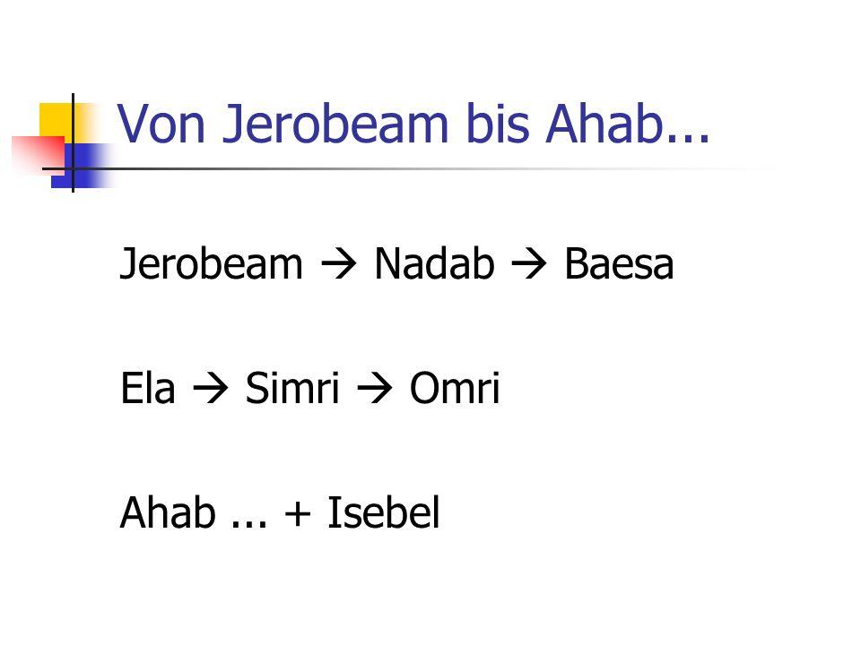 Von Jerobeam bis Ahab... Jerobeam Nadab Baesa Ela Simri Omri Ahab... + Isebel