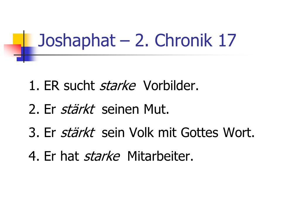Joshaphat – 2. Chronik 17 1. ER sucht starke Vorbilder. 2. Er stärkt seinen Mut. 3. Er stärkt sein Volk mit Gottes Wort. 4. Er hat starke Mitarbeiter.