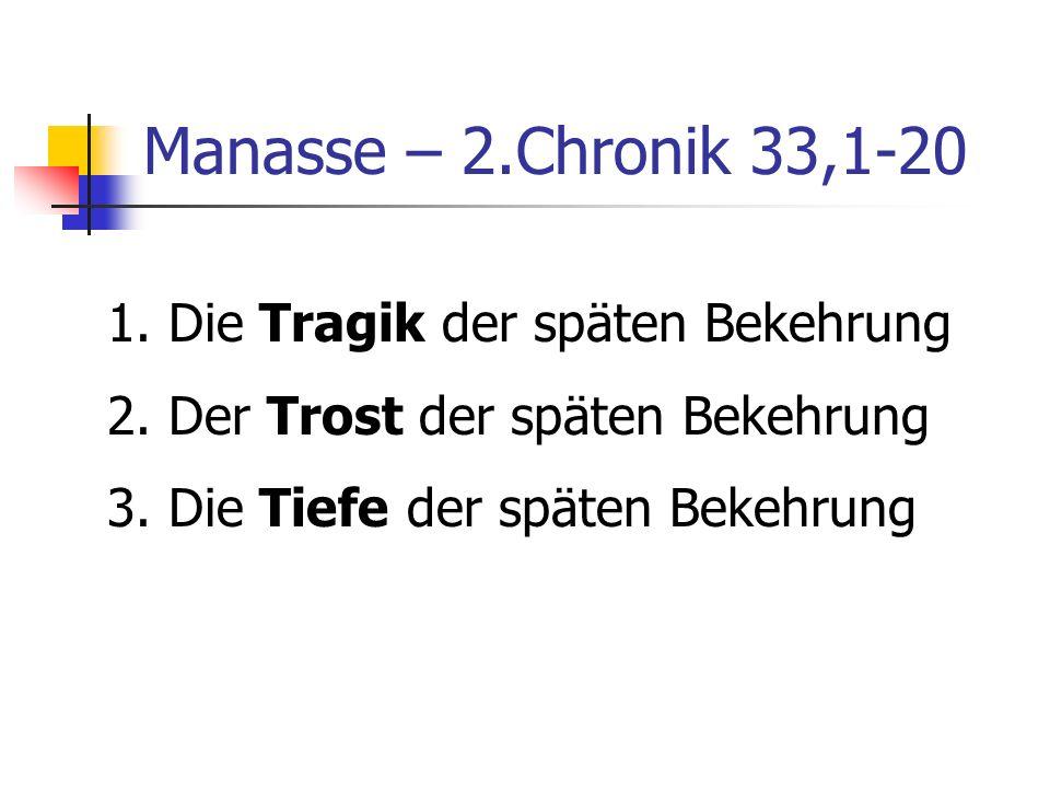 Manasse – 2.Chronik 33,1-20 1. Die Tragik der späten Bekehrung 2. Der Trost der späten Bekehrung 3. Die Tiefe der späten Bekehrung