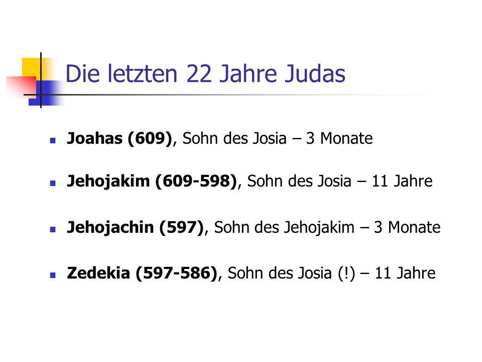 Die letzten 22 Jahre Judas Joahas (609), Sohn des Josia – 3 Monate Jehojakim (609-598), Sohn des Josia – 11 Jahre Jehojachin (597), Sohn des Jehojakim