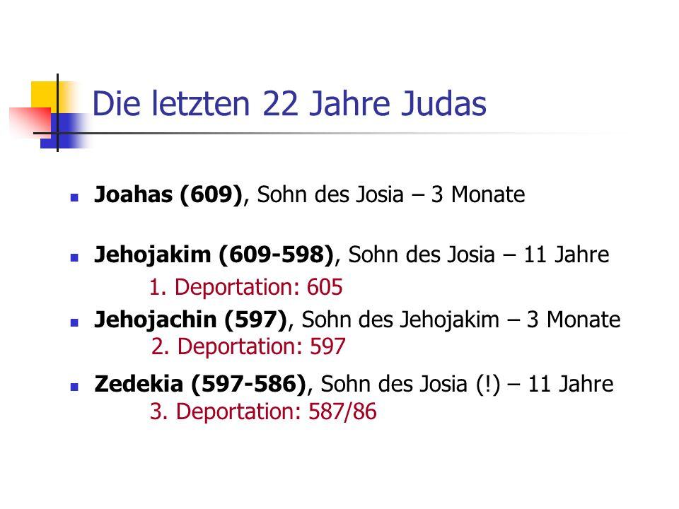 Die letzten 22 Jahre Judas Joahas (609), Sohn des Josia – 3 Monate Jehojakim (609-598), Sohn des Josia – 11 Jahre 1. Deportation: 605 Jehojachin (597)