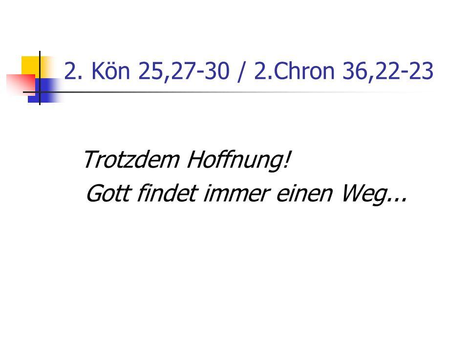 2. Kön 25,27-30 / 2.Chron 36,22-23 Trotzdem Hoffnung! Gott findet immer einen Weg...