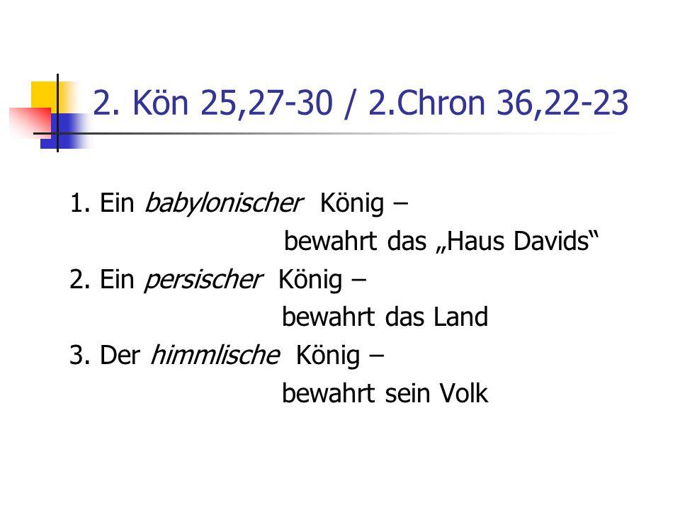 2. Kön 25,27-30 / 2.Chron 36,22-23 1. Ein babylonischer König – bewahrt das Haus Davids 2. Ein persischer König – bewahrt das Land 3. Der himmlische K