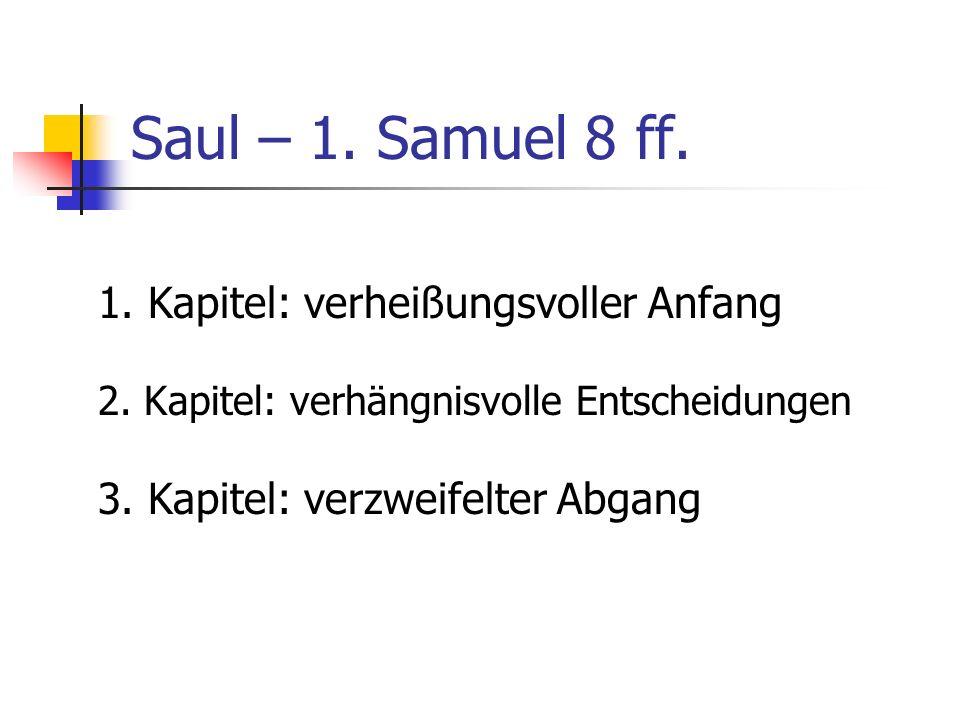 Saul – 1. Samuel 8 ff. 1. Kapitel: verheißungsvoller Anfang 2. Kapitel: verhängnisvolle Entscheidungen 3. Kapitel: verzweifelter Abgang
