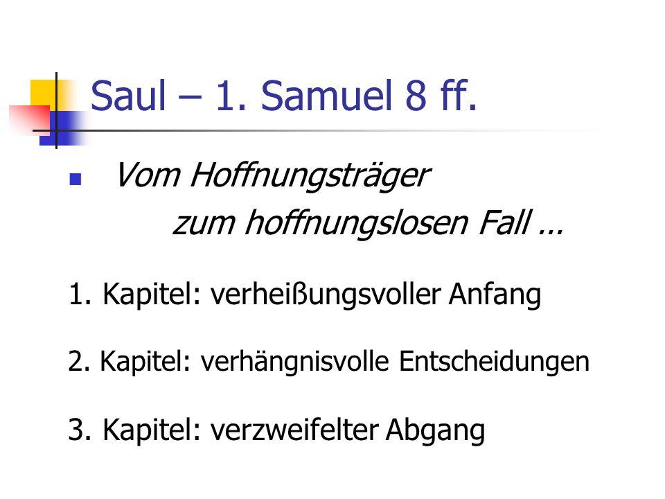 Saul – 1. Samuel 8 ff. Vom Hoffnungsträger zum hoffnungslosen Fall... 1. Kapitel: verheißungsvoller Anfang 2. Kapitel: verhängnisvolle Entscheidungen