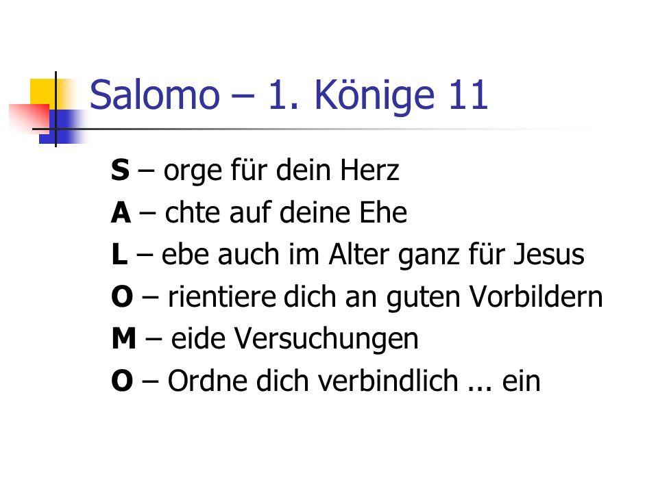Salomo – 1. Könige 11 S – orge für dein Herz A – chte auf deine Ehe L – ebe auch im Alter ganz für Jesus O – rientiere dich an guten Vorbildern M – ei
