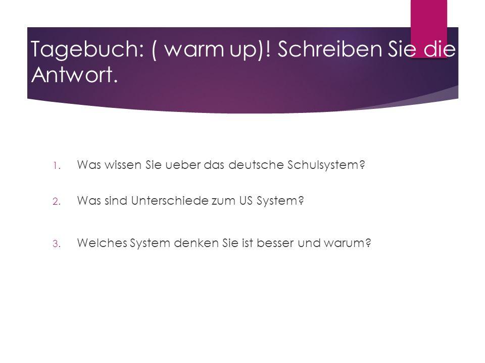 Tagebuch: ( warm up)! Schreiben Sie die Antwort. 1. Was wissen Sie ueber das deutsche Schulsystem? 2. Was sind Unterschiede zum US System? 3. Welches