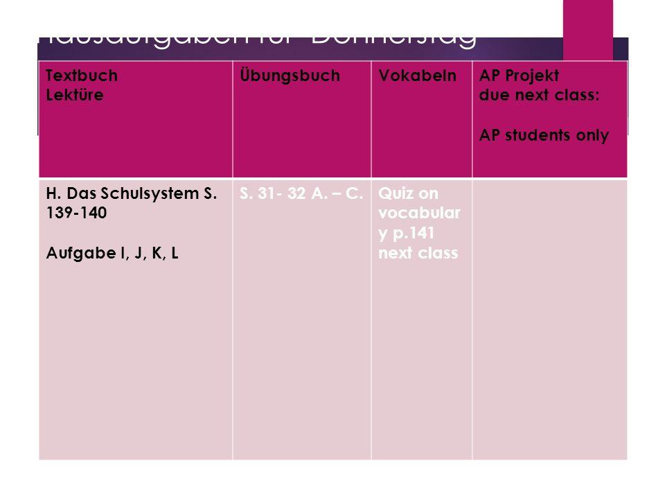 Hausaufgaben für Donnerstag Textbuch Lektüre ÜbungsbuchVokabelnAP Projekt due next class: AP students only H. Das Schulsystem S. 139-140 Aufgabe I, J,