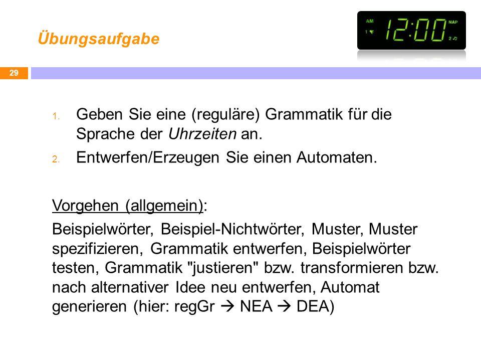 Übungsaufgabe 1. Geben Sie eine (reguläre) Grammatik für die Sprache der Uhrzeiten an. 2. Entwerfen/Erzeugen Sie einen Automaten. Vorgehen (allgemein)