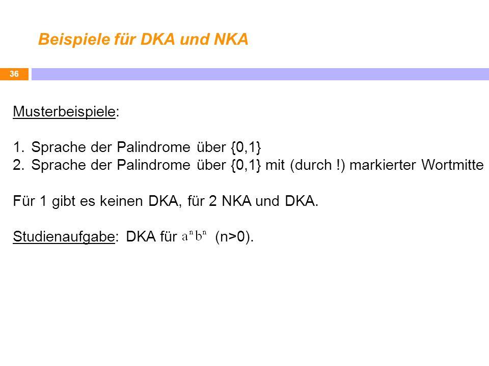 Beispiele für DKA und NKA 36 Musterbeispiele: 1.Sprache der Palindrome über {0,1} 2.Sprache der Palindrome über {0,1} mit (durch !) markierter Wortmit