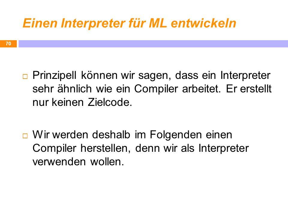 Einen Interpreter für ML entwickeln Prinzipell können wir sagen, dass ein Interpreter sehr ähnlich wie ein Compiler arbeitet. Er erstellt nur keinen Z