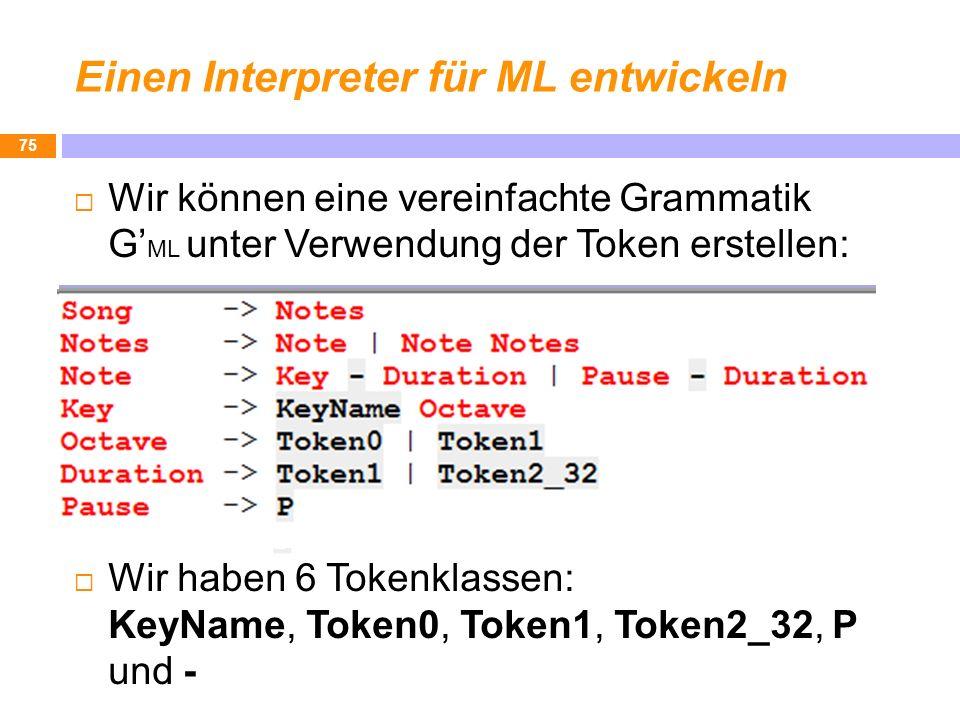 Einen Interpreter für ML entwickeln 75 Wir können eine vereinfachte Grammatik G ML unter Verwendung der Token erstellen: Wir haben 6 Tokenklassen: Key