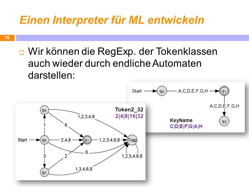 Einen Interpreter für ML entwickeln 76 Wir können die RegExp. der Tokenklassen auch wieder durch endliche Automaten darstellen: Token2_32 2|4|8|16|32