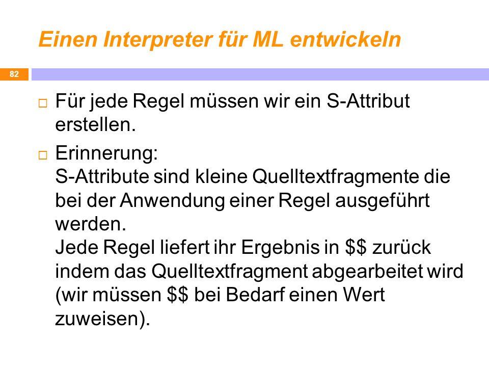 Einen Interpreter für ML entwickeln Für jede Regel müssen wir ein S-Attribut erstellen. Erinnerung: S-Attribute sind kleine Quelltextfragmente die bei
