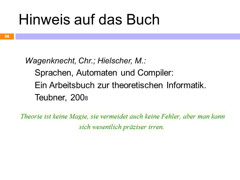 Hinweis auf das Buch Wagenknecht, Chr.; Hielscher, M.: Sprachen, Automaten und Compiler: Ein Arbeitsbuch zur theoretischen Informatik. Teubner, 200 8
