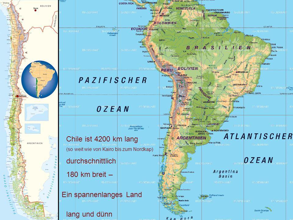 Chile ist 4200 km lang (so weit wie von Kairo bis zum Nordkap) durchschnittlich 180 km breit – Ein spannenlanges Land lang und dünn