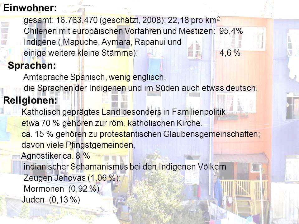 Einwohner: gesamt: 16.763.470 (geschätzt, 2008); 22,18 pro km 2 Chilenen mit europäischen Vorfahren und Mestizen: 95,4% Indigene ( Mapuche, Aymara, Rapanui und einige weitere kleine Stämme): 4,6 % Sprachen: Amtsprache Spanisch, wenig englisch, die Sprachen der Indigenen und im Süden auch etwas deutsch.