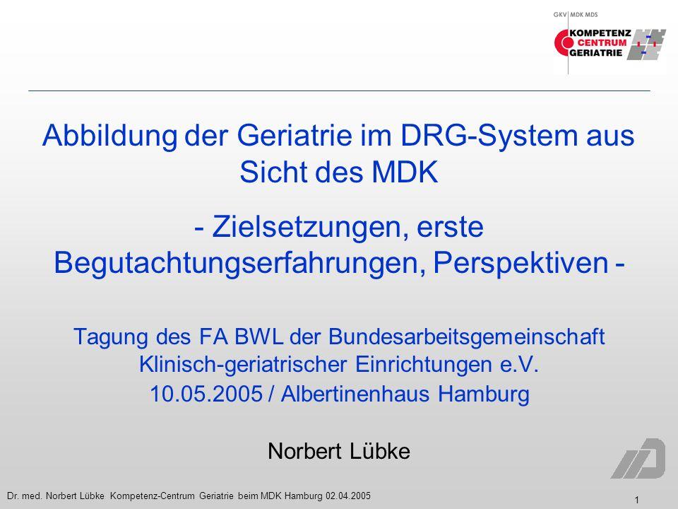 1 Dr. med. Norbert Lübke Kompetenz-Centrum Geriatrie beim MDK Hamburg 02.04.2005 Abbildung der Geriatrie im DRG-System aus Sicht des MDK - Zielsetzung