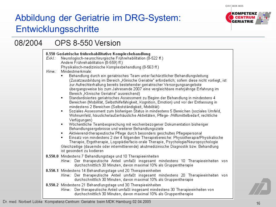 16 Dr. med. Norbert Lübke Kompetenz-Centrum Geriatrie beim MDK Hamburg 02.04.2005 Abbildung der Geriatrie im DRG-System: Entwicklungsschritte 08/2004O