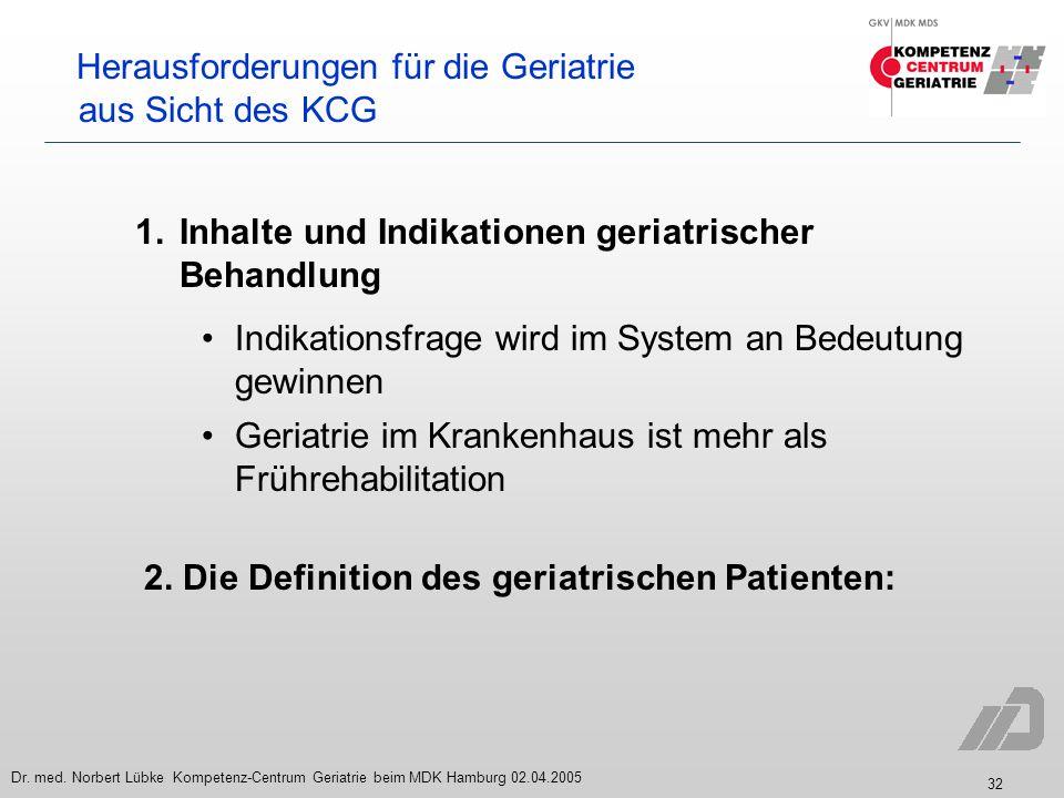 32 Dr. med. Norbert Lübke Kompetenz-Centrum Geriatrie beim MDK Hamburg 02.04.2005 Herausforderungen für die Geriatrie aus Sicht des KCG 1. Inhalte und