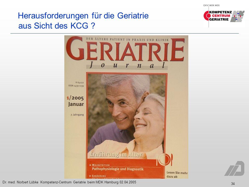 34 Dr. med. Norbert Lübke Kompetenz-Centrum Geriatrie beim MDK Hamburg 02.04.2005 Herausforderungen für die Geriatrie aus Sicht des KCG ?
