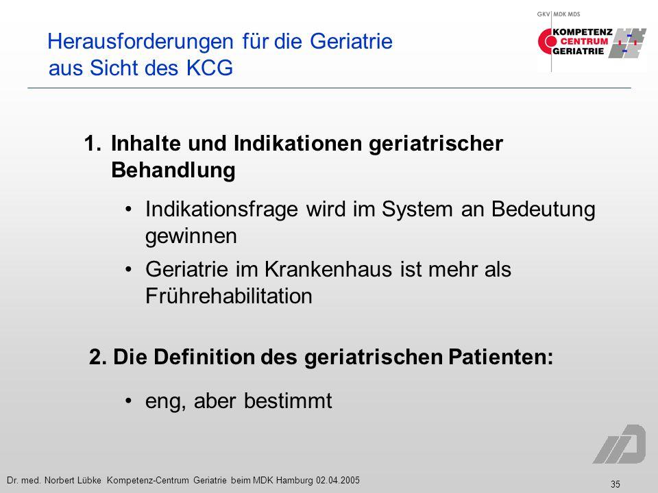 35 Dr. med. Norbert Lübke Kompetenz-Centrum Geriatrie beim MDK Hamburg 02.04.2005 Herausforderungen für die Geriatrie aus Sicht des KCG 1. Inhalte und