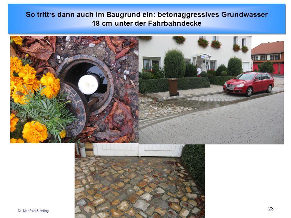 23 Dr. Manfred Sichting So tritts dann auch im Baugrund ein: betonaggressives Grundwasser 18 cm unter der Fahrbahndecke So tritts dann auch im Baugrun