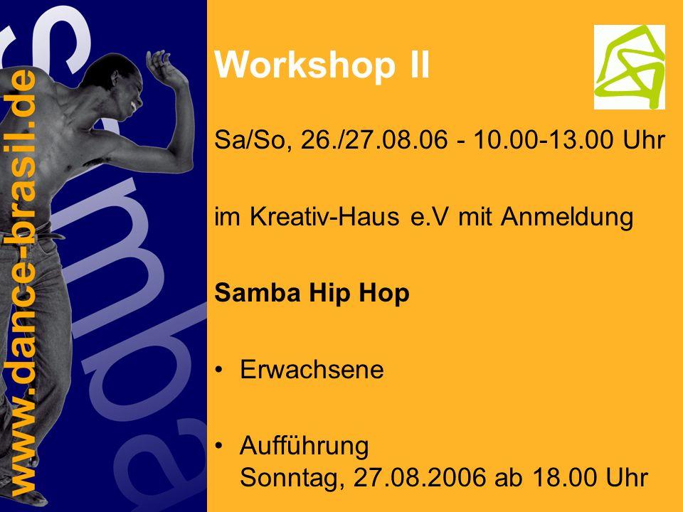 Workshop III Sa/So, 26./27.08.06 - 14.00-17.00 Uhr im Kreativ-Haus e.V mit Anmeldung zeitgenössischer Sambatanz Erwachsene Aufführung Sonntag, 27.08.2006 ab 18.00 Uhr