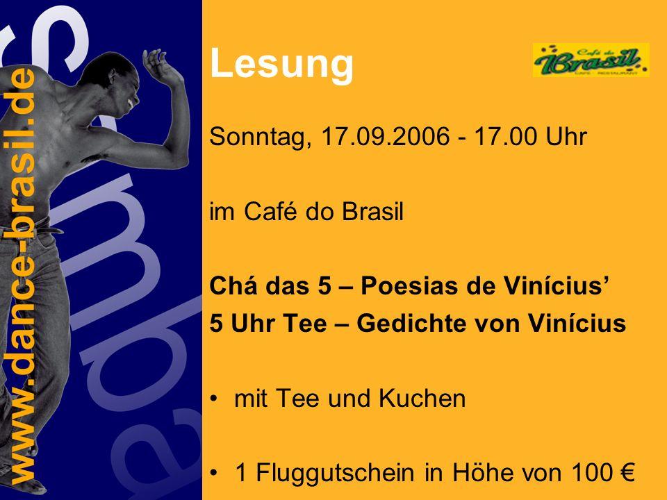 Lesung Sonntag, 17.09.2006 - 17.00 Uhr im Café do Brasil Chá das 5 – Poesias de Vinícius 5 Uhr Tee – Gedichte von Vinícius mit Tee und Kuchen 1 Fluggutschein in Höhe von 100