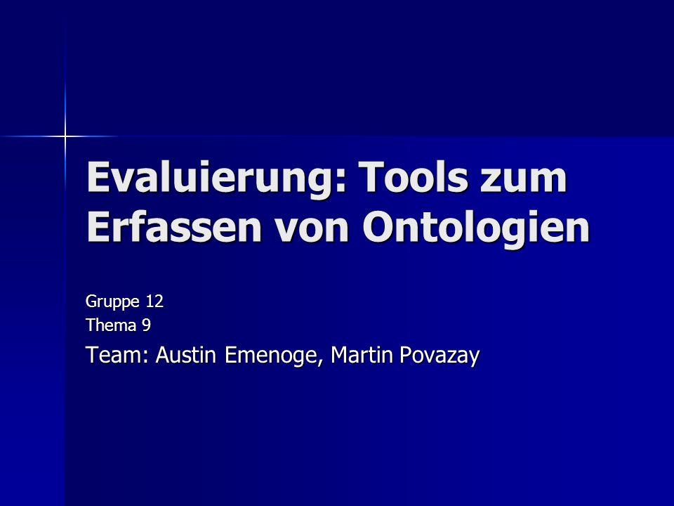 Evaluierung: Tools zum Erfassen von Ontologien Gruppe 12 Thema 9 Team: Austin Emenoge, Martin Povazay