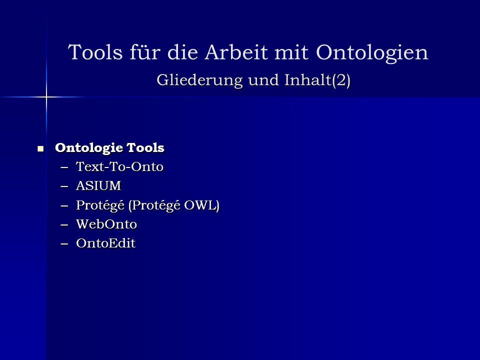 Gliederung und Inhalt(2) Ontologie Tools Ontologie Tools –Text-To-Onto –ASIUM –Protégé (Protégé OWL) –WebOnto –OntoEdit Tools für die Arbeit mit Ontol