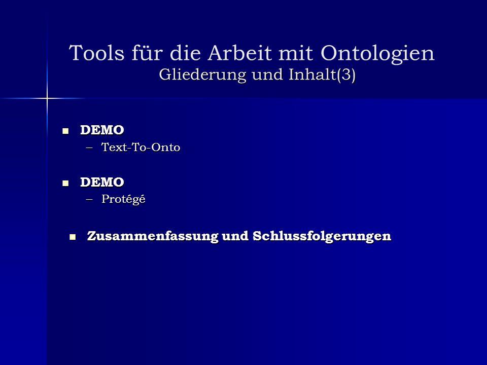 Gliederung und Inhalt(3) DEMO DEMO –Text-To-Onto DEMO DEMO –Protégé Zusammenfassung und Schlussfolgerungen Zusammenfassung und Schlussfolgerungen Tool