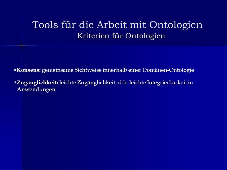 Kriterien für Ontologien Kriterien für Ontologien Tools für die Arbeit mit Ontologien Konsens: gemeinsame Sichtweise innerhalb einer Domänen-Ontologie