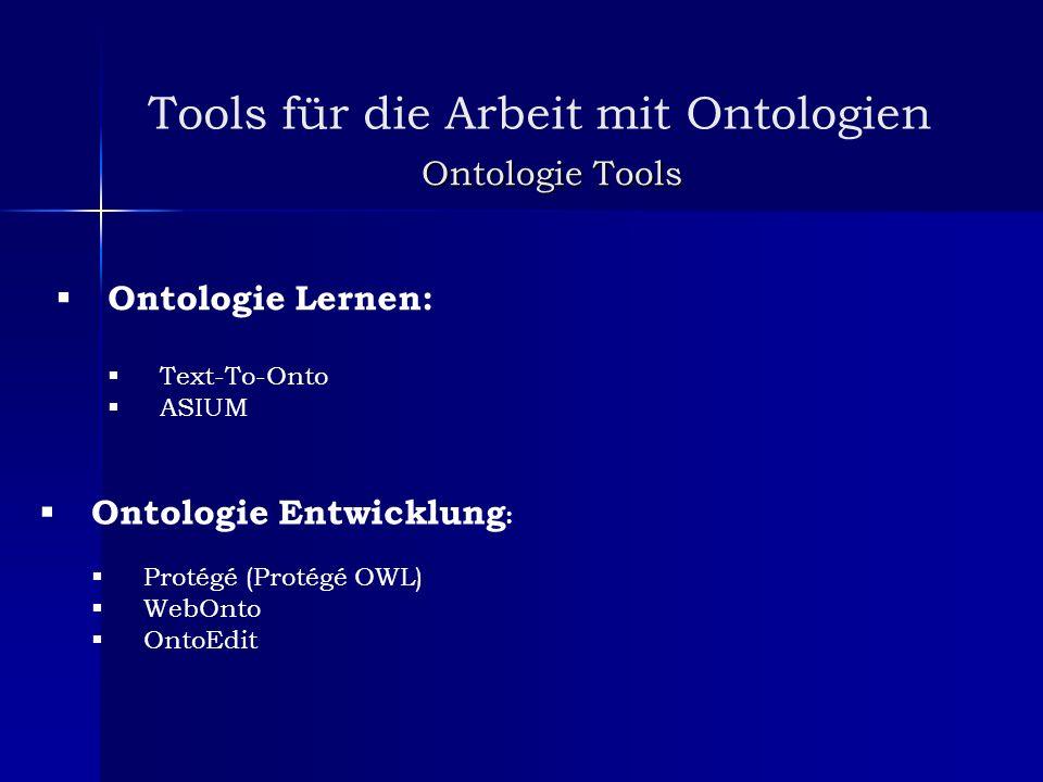 Tools für die Arbeit mit Ontologien Ontologie Tools Ontologie Lernen: Text-To-Onto ASIUM Ontologie Entwicklung : Protégé (Protégé OWL) WebOnto OntoEdi