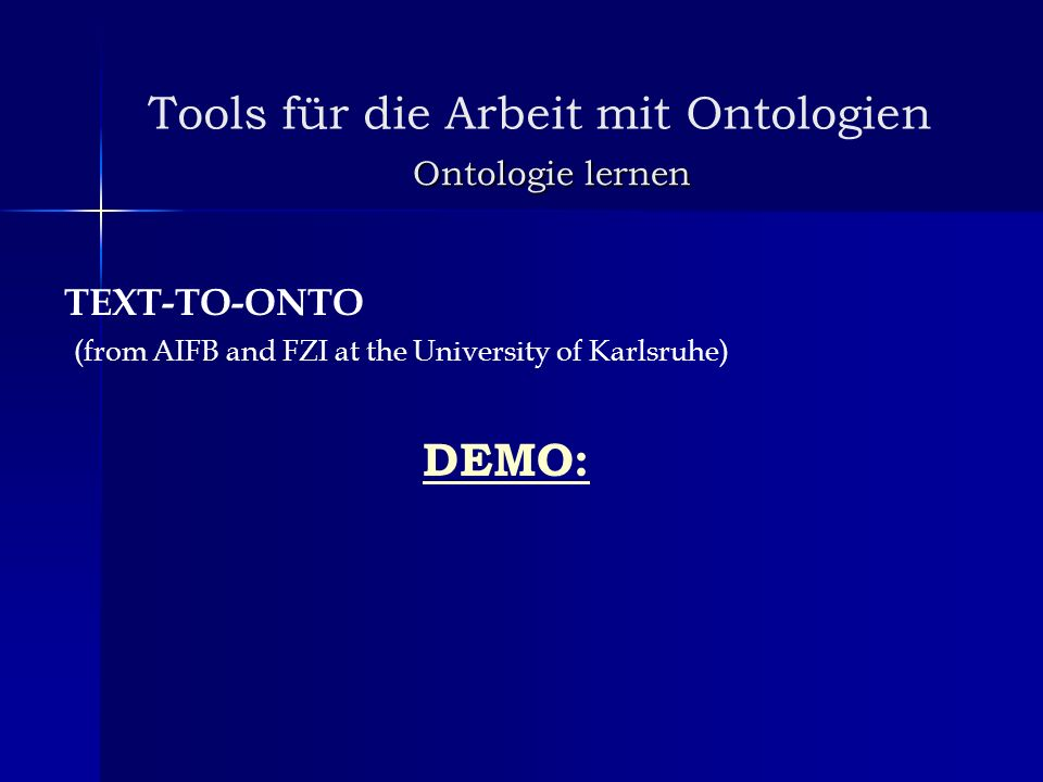 Tools für die Arbeit mit Ontologien Ontologie lernen TEXT-TO-ONTO (from AIFB and FZI at the University of Karlsruhe) DEMO: