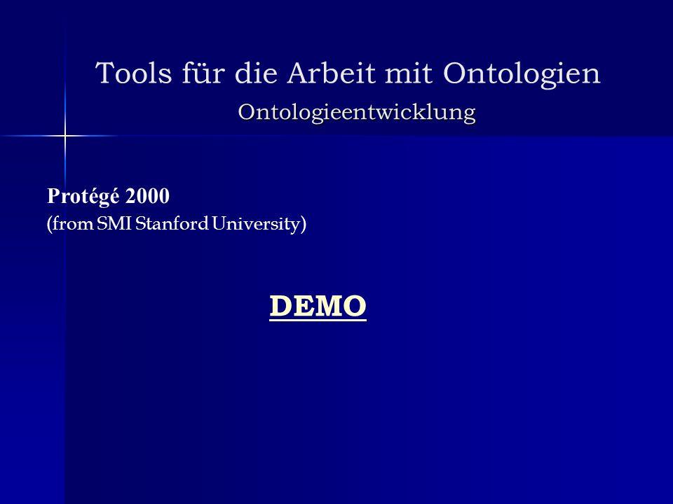 Tools für die Arbeit mit Ontologien Ontologieentwicklung Protégé 2000 (from SMI Stanford University) DEMO